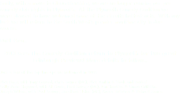 Sadly, with a move to Gloucestershire, we are no longer running our pro comedy club nights in Plymouth. At the Plymouth Comedy Coalition we were pleased to have welcomed some of the circuits hottest acts. With any luck we will return to the South West's premier maritime city in due course. Until then... 2013 sees The Comedy Coalition return to Plymouth for two great Edinburgh Previews! More details to follow... Just a few of the top line-ups we welcomed in 2012: Nick Page, with Tony Coward, Chris Tavner (MC), Nick Jenkin & 'Cook and Davies' Sally-Anne Hayward, with Al Cowie, Paul Savage (MC), Ian Hawkins & Simon Griffiths Joseph Wilson, with Paul Savage, Jonathan Elston (MC), Aaron Twitchen & Richard James