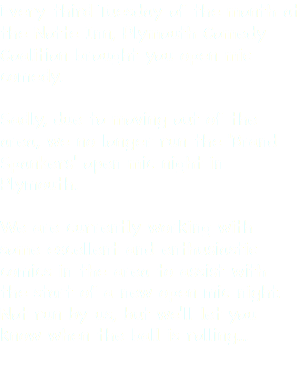 Every third Tuesday of the month at the Notte Inn, Plymouth Comedy Coalition brought you open mic comedy. Sadly, due to moving out of the area, we no longer run the 'Brand Spankers' open mic night in Plymouth. We are currently working with some excellent and enthusiastic comics in the area to assist with the start of a new open mic night. Not run by us, but we'll let you know when the ball is rolling...