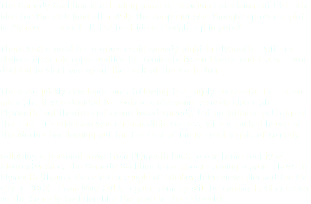 The Comedy Coalition is a trading name of Siparium Entertainment Ltd. The idea for the club (and ultimately the company) was thought up over a pint in Plymouth - aren't all the best ideas thought up in pubs? There was a need for a grass-roots comedy night in Plymouth - with no obvious open mic opportunities for comics between Exeter and Truro, it was decided to start one up at the back of the Notte Inn. The idea quickly developed and, following the hugely successful first open mic night, it was decided to begin a professional comedy club night. Plymouth had theatre and arena based comedy, but no intimate pub gigs at the time. The decision was an immediate success, with a packed house at the Marina Bar turning out for the first of many great nights of comedy. Following a personal move from Plymouth back to our home county of Gloucestershire, The Comedy Coalition is no longer running regular shows in Plymouth (though there are a couple of Edinburgh Previews planned for the city in 2013). From May 2013, regular comedy will be coming to Cirencester as The Comedy Coalition hits the road in the Cotswolds.
